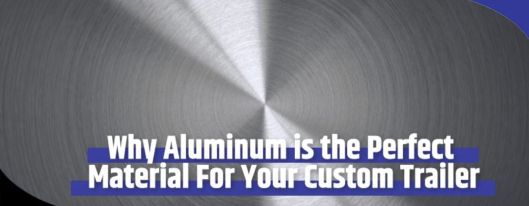 Why Aluminum is the Perfect Material For Your Custom Trailer