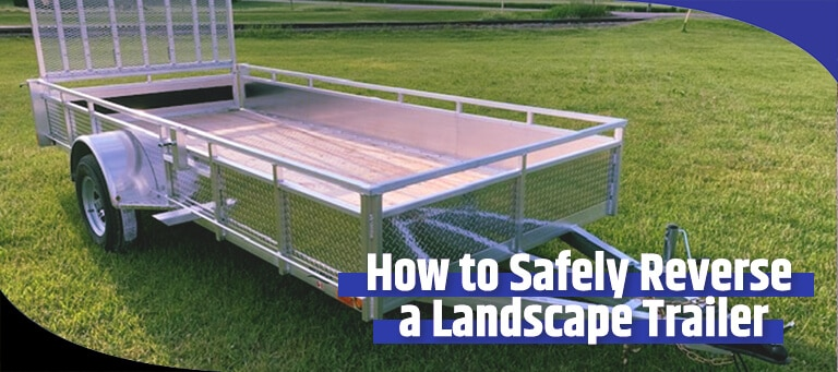 Safety Tips When Reversing a Landscape Trailer