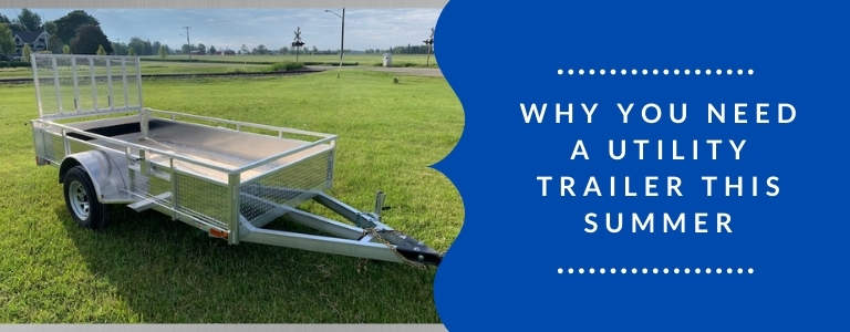 Why You Need a Utility Trailer This Summer